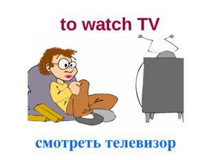 to watch TV смотреть телевизор