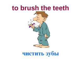 to brush the teeth чистить зубы
