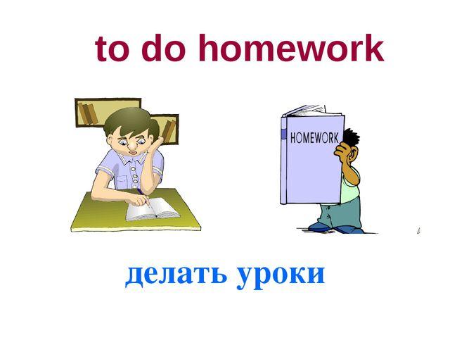to do homework делать уроки