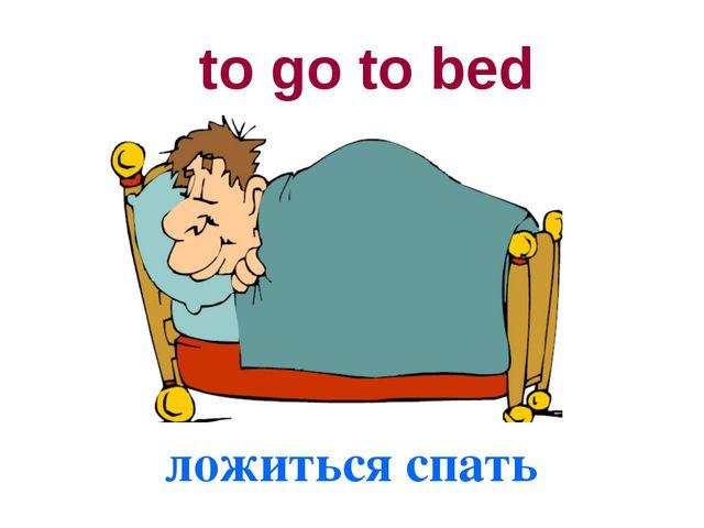 to go to bed ложиться спать