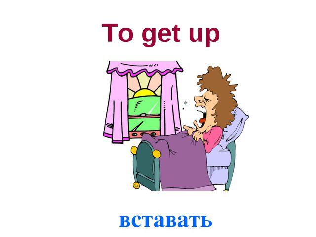 вставать To get up