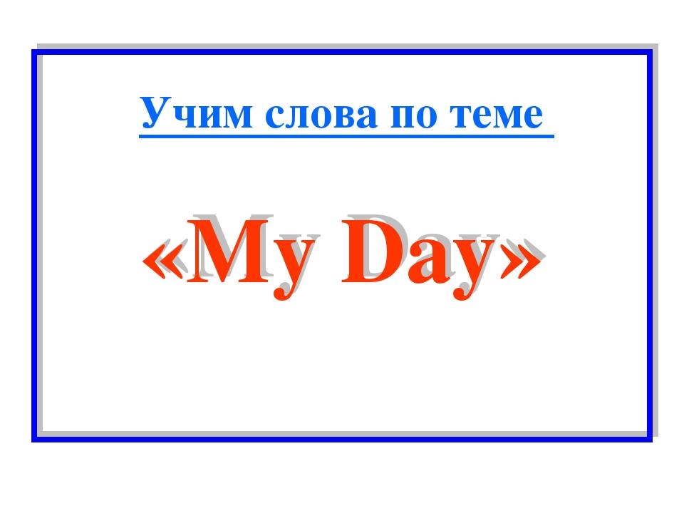 «My Day» Учим слова по теме