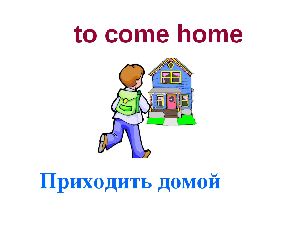 to come home Приходить домой