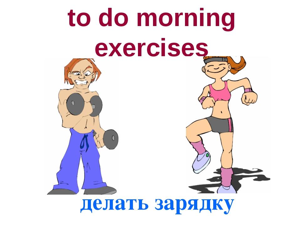 to do morning exercises делать зарядку