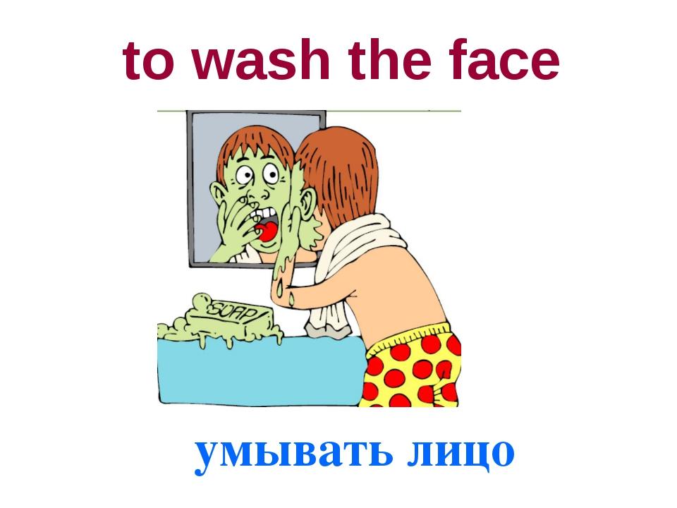 to wash the face умывать лицо