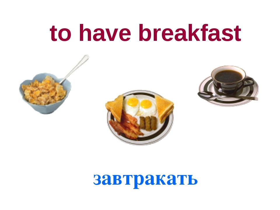 to have breakfast завтракать