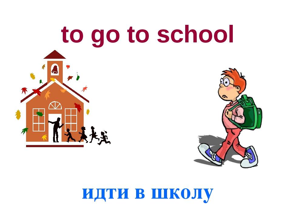 to go to school идти в школу