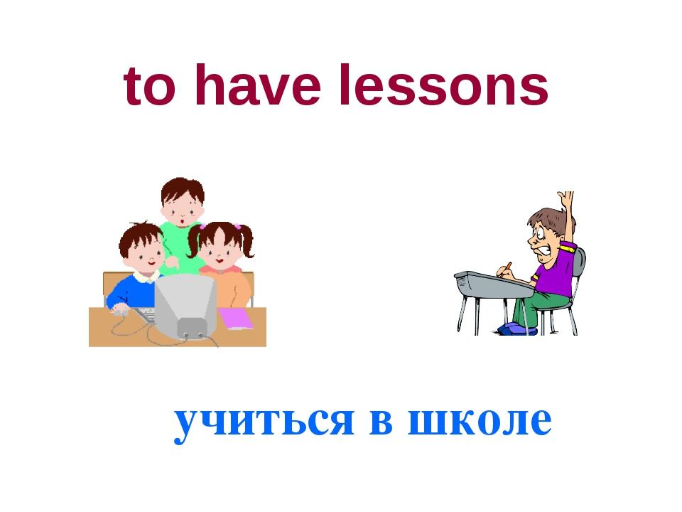 to have lessons учиться в школе
