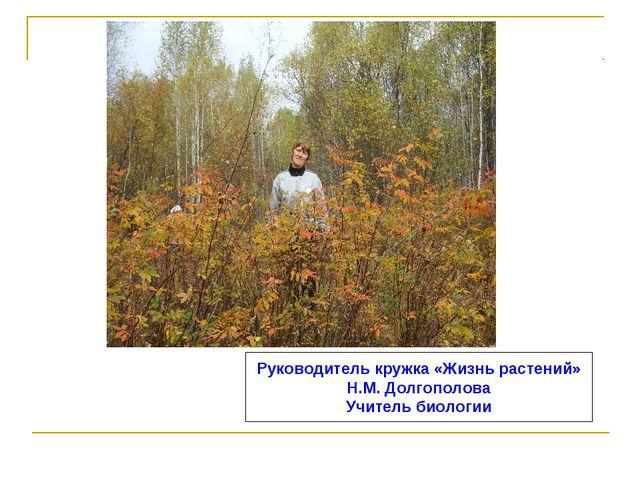 Руководитель кружка «Жизнь растений» Н.М. Долгополова Учитель биологии