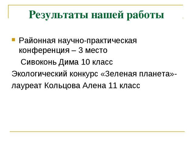 Результаты нашей работы Районная научно-практическая конференция – 3 место С...