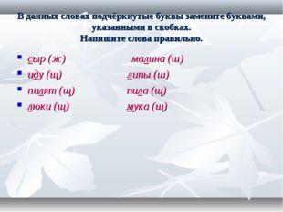 В данных словах подчёркнутые буквы замените буквами, указанными в скобках. На