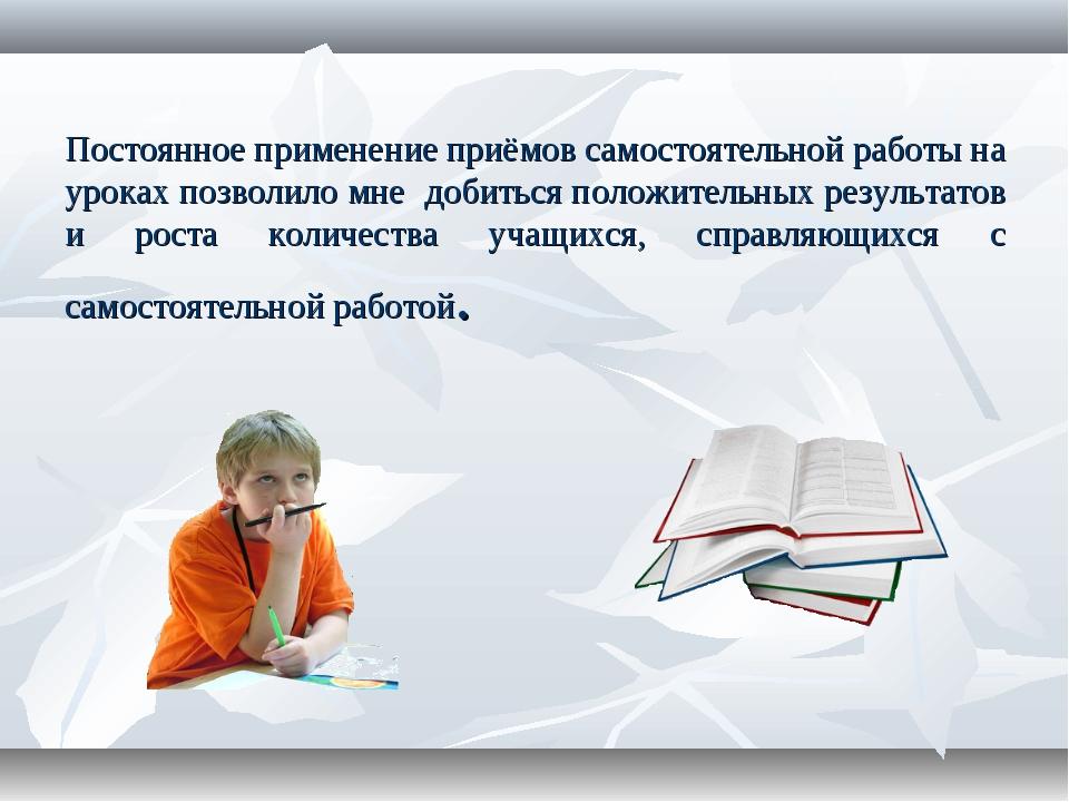 Постоянное применение приёмов самостоятельной работы на уроках позволило мне...