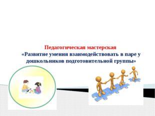 Педагогическая мастерская «Развитие умения взаимодействовать в паре у дошколь