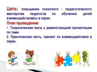 Цель: повышение психолого - педагогического мастерства педагогов по обучению