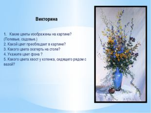 Какие цветы изображены на картине? (Полевые, садовые.) 2. Какой цвет преоблад