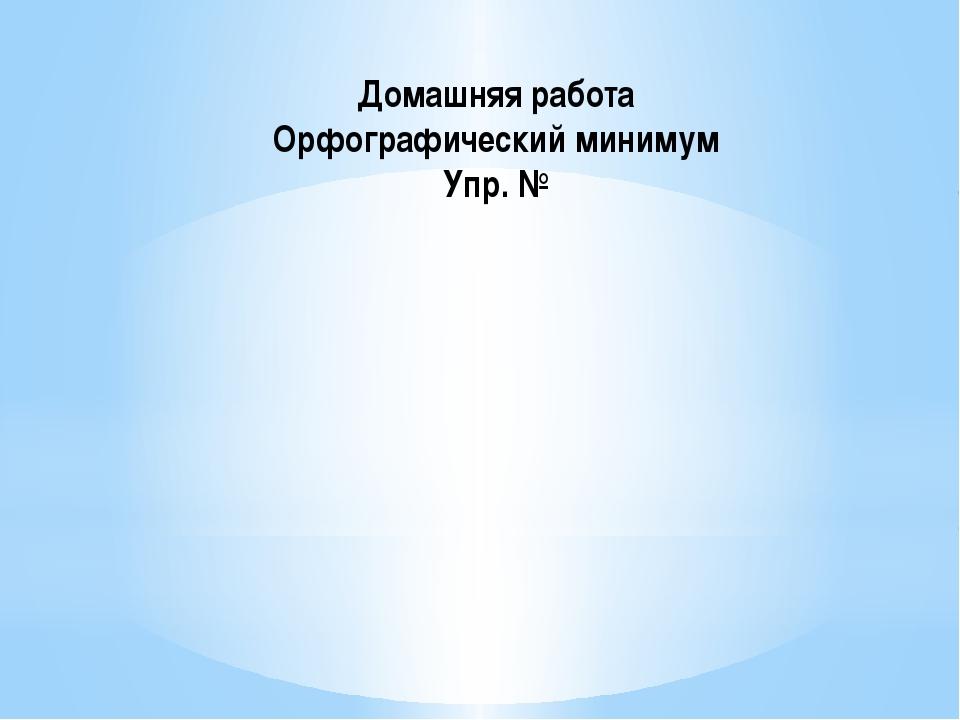 Домашняя работа Орфографический минимум Упр. №