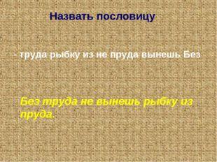 Назвать пословицу. - труда рыбку из не пруда вынешь Без Без труда не вынешь р