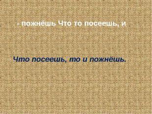 - пожнёшь Что то посеешь, и Что посеешь, то и пожнёшь.