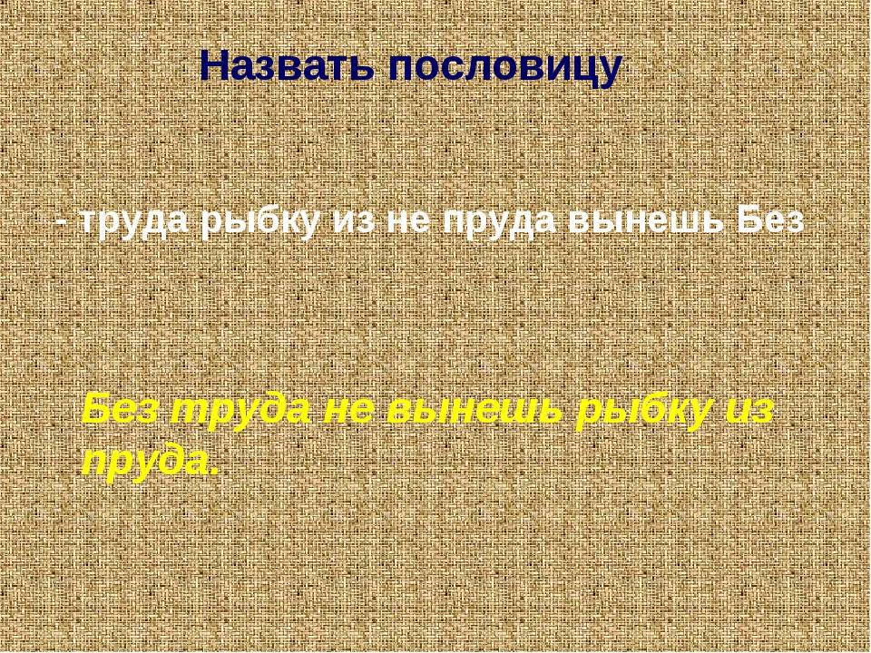 Назвать пословицу. - труда рыбку из не пруда вынешь Без Без труда не вынешь р...