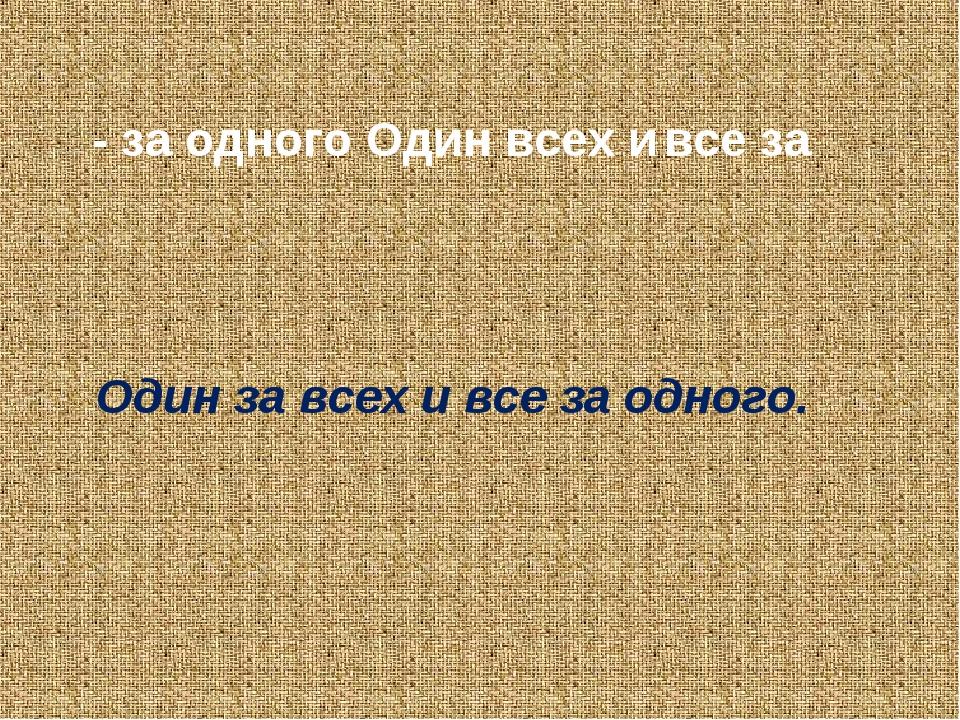 - за одного Один всех и все за Один за всех и все за одного.
