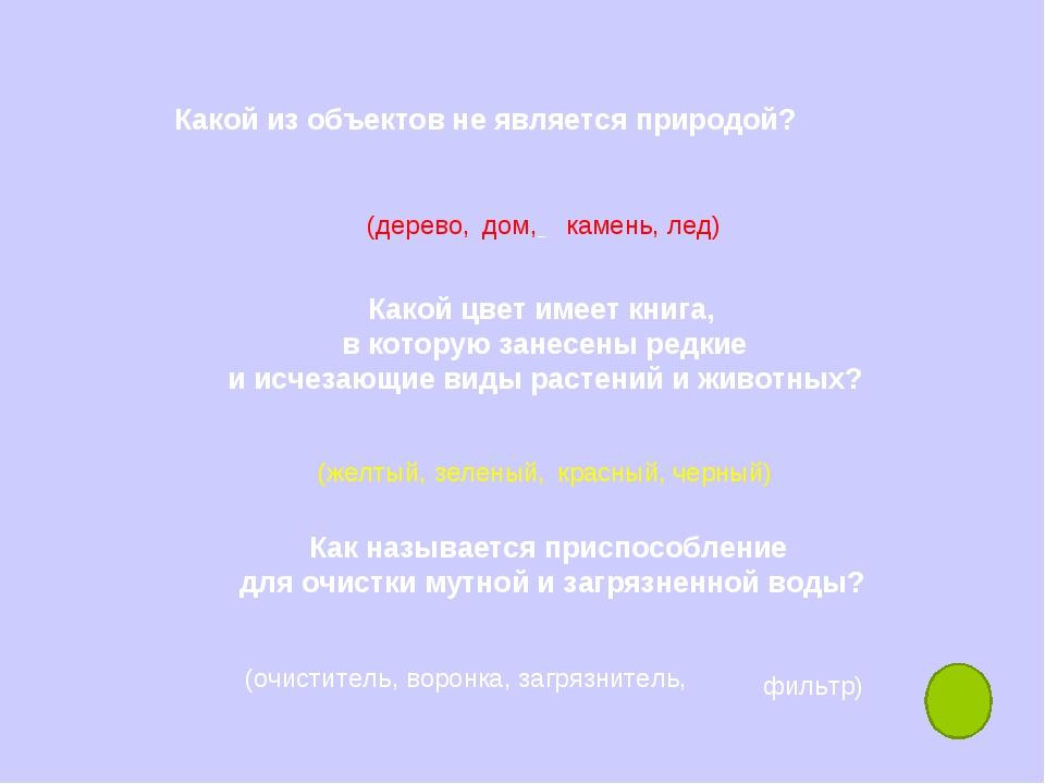 Какой из объектов не является природой? дом, (дерево, камень, лед) Какой цвет...