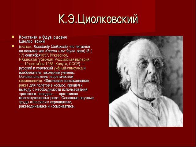 К.Э.Циолковский Константи́н Эдуа́рдович Циолко́вский (польск.Konstanty Cioł...