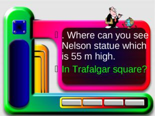 . Where can you see Nelson statue which is 55 m high. In Trafalgar square?