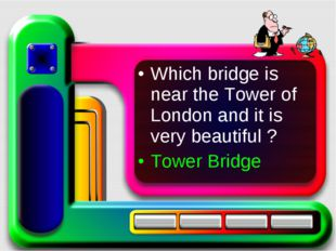 Which bridge is near the Tower of London and it is very beautiful ? Tower Bri
