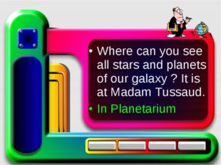 Where can you see all stars and planets of our galaxy ? It is at Madam Tussau