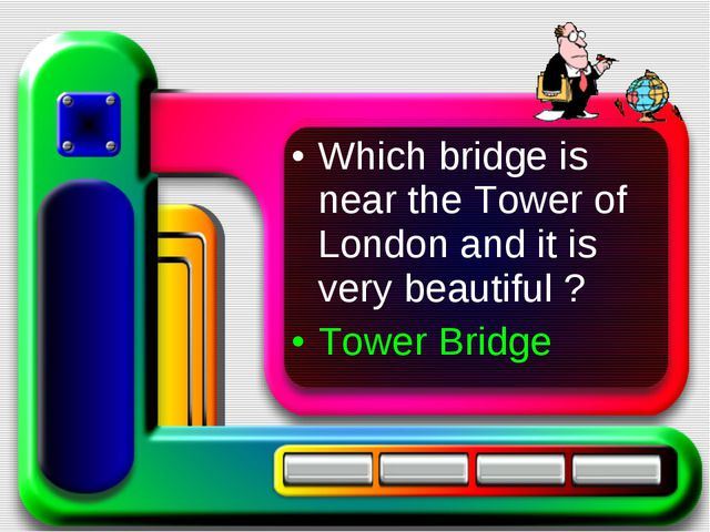 Which bridge is near the Tower of London and it is very beautiful ? Tower Bri...
