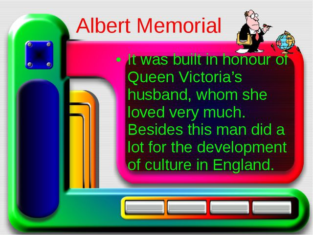 It was built in honour of Queen Victoria's husband, whom she loved very much....