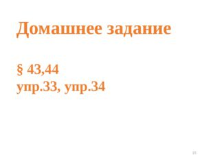 * Домашнее задание § 43,44 упр.33, упр.34