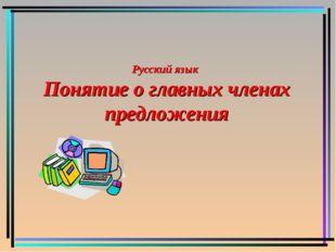 Русский язык Понятие о главных членах предложения