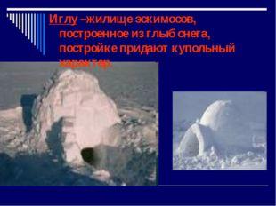 Иглу –жилище эскимосов, построенное из глыб снега, постройке придают купольн