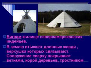 Вигвам-жилище североамериканских индейцев. В землю втыкают длинные жерди , ве