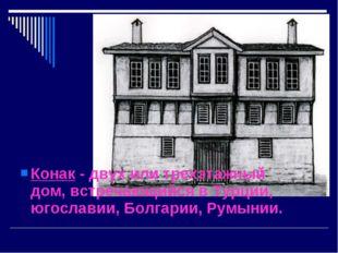 Конак - двух или трехэтажный дом, встречающийся в Турции, югославии, Болгарии