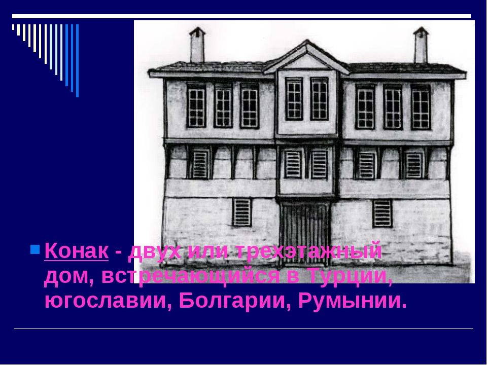 Конак - двух или трехэтажный дом, встречающийся в Турции, югославии, Болгарии...