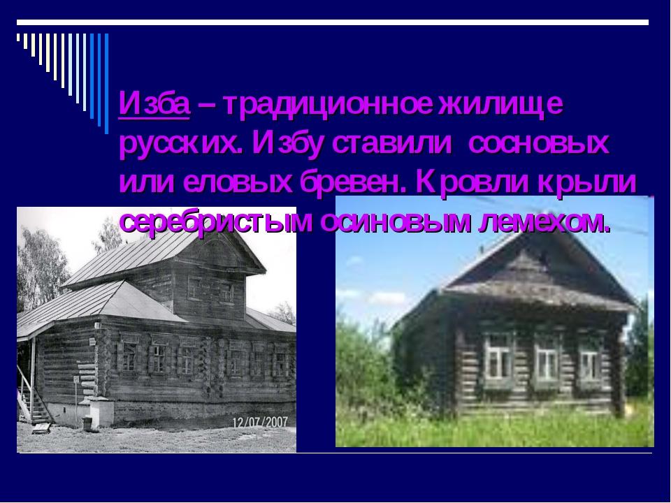 Изба – традиционное жилище русских. Избу ставили сосновых или еловых бревен....