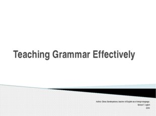 Teaching Grammar Effectively Author: Elena Serebryakova, teacher of English a