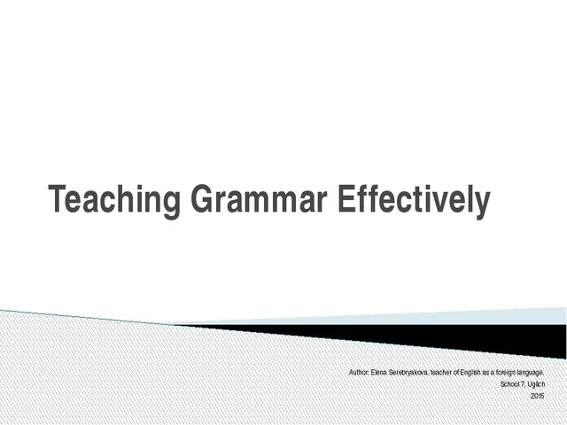 Teaching Grammar Effectively Author: Elena Serebryakova, teacher of English a...