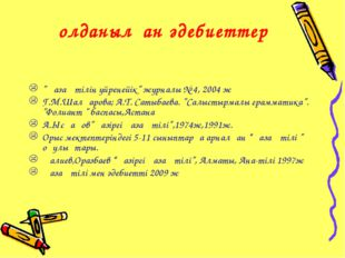 """Қолданылған әдебиеттер """"Қазақ тілін үйренейік"""" журналы № 4, 2004 ж Г.М.Шалқар"""