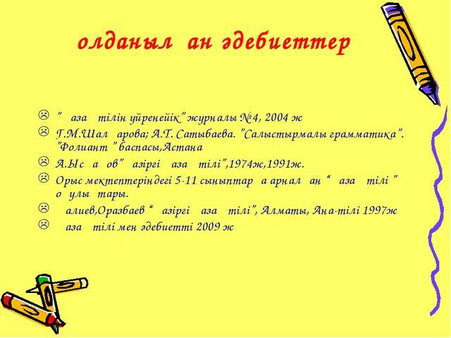"""Қолданылған әдебиеттер """"Қазақ тілін үйренейік"""" журналы № 4, 2004 ж Г.М.Шалқар..."""