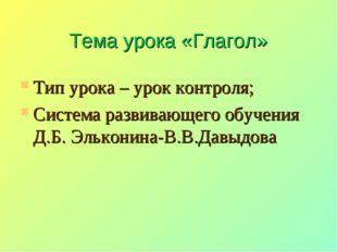 Тема урока «Глагол» Тип урока – урок контроля; Система развивающего обучения