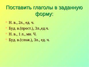 Поставить глаголы в заданную форму: Н. в., 2л., ед. ч. Буд. в.(прост.), 3л.,е
