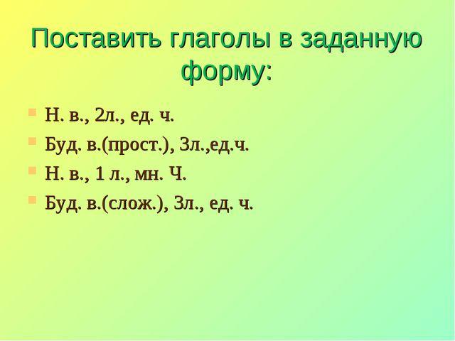 Поставить глаголы в заданную форму: Н. в., 2л., ед. ч. Буд. в.(прост.), 3л.,е...