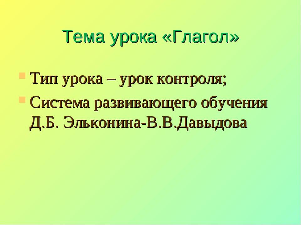 Тема урока «Глагол» Тип урока – урок контроля; Система развивающего обучения...