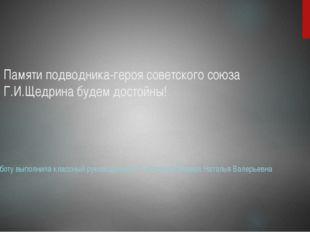 Памяти подводника-героя советского союза Г.И.Щедрина будем достойны! Работу в