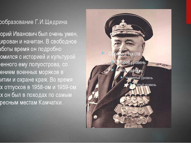 Самообразование Г.И.Щедрина Григорий Иванович был очень умен, эрудирован и на...