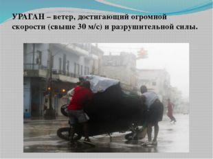 УРАГАН – ветер, достигающий огромной скорости (свыше 30 м/с) и разрушительной