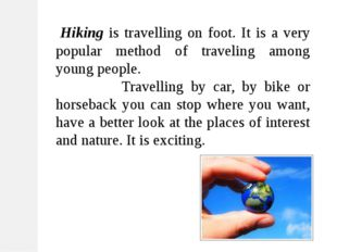 Hiking is travelling on foot. It is a very popular method of traveling among
